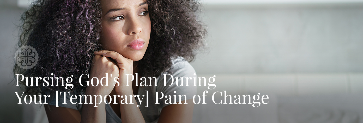 Pursing God's Plan During Your [Temporary] Pain of Change