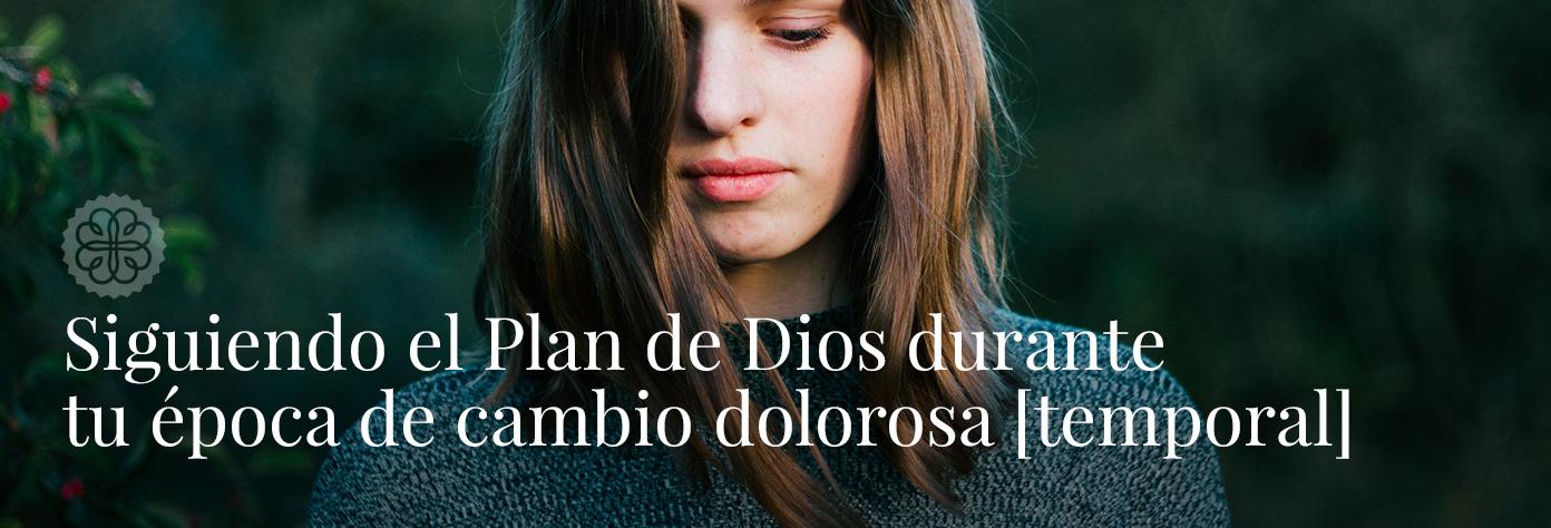 Siguiendo el Plan de Dios durante tu época de cambio dolorosa [temporal]