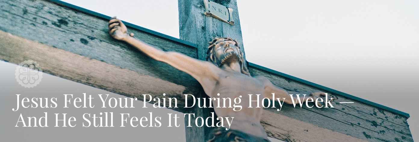 Jesus Felt Your Pain During Holy Week — And He Still Feels It Today